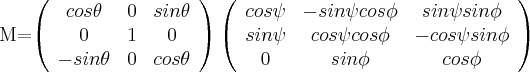 M=\left( \begin{array}{ccc} cos \theta & 0 & sin \theta \\ 0 & 1 & 0 \\ -sin \theta & 0 & cos \theta \\ \end{array} \right)\left( \begin{array}{ccc} cos \psi & -sin \psi cos \phi & sin \psi sin \phi \\ sin \psi & cos \psi cos \phi & -cos \psi sin \phi \\ 0 & sin \phi & cos \phi \\ \end{array} \right) $