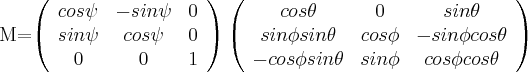 M=\left( \begin{array}{ccc} cos \psi & -sin \psi & 0 \\ sin \psi & cos \psi & 0 \\ 0 & 0 & 1 \\ \end{array} \right) \left( \begin{array}{ccc} cos \theta & 0 & sin \theta \\ sin \phi sin \theta & cos \phi & -sin \phi cos \theta \\ -cos \phi sin \theta & sin \phi & cos \phi cos \theta \\ \end{array} \right) $