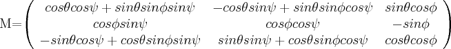 M=\left( \begin{array}{ccc} cos \theta cos \psi + sin \theta sin \phi sin \psi & -cos \theta sin \psi + sin \theta sin \phi cos \psi & sin \theta cos \phi \\ cos \phi sin \psi & cos \phi cos \psi & -sin \phi \\ -sin \theta cos \psi + cos \theta sin \phi sin \psi & sin \theta sin \psi + cos \theta sin \phi cos \psi & cos \theta cos \phi \\ \end{array} \right)$