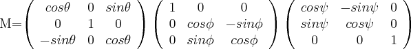 M=\left( \begin{array}{ccc} cos \theta & 0 & sin \theta \\ 0 & 1 & 0 \\ -sin \theta & 0 & cos \theta \\ \end{array} \right)\left( \begin{array}{ccc} 1 & 0 & 0 \\ 0 & cos \phi & -sin \phi \\ 0 & sin \phi & cos \phi \\ \end{array} \right) \left( \begin{array}{ccc} cos \psi & -sin \psi & 0 \\ sin \psi & cos \psi & 0 \\ 0 & 0 & 1 \\ \end{array} \right)$