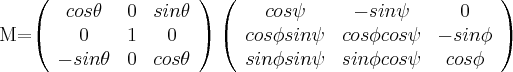 M=\left( \begin{array}{ccc} cos \theta & 0 & sin \theta \\ 0 & 1 & 0 \\ -sin \theta & 0 & cos \theta \\ \end{array} \right) \left( \begin{array}{ccc} cos \psi & -sin \psi & 0 \\ cos \phi sin \psi & cos \phi cos \psi & -sin \phi \\ sin \phi sin \psi & sin \phi cos \psi & cos \phi \\ \end{array} \right) $