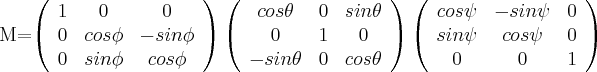 M=\left( \begin{array}{ccc} 1 & 0 & 0 \\ 0 & cos \phi & -sin \phi \\ 0 & sin \phi & cos \phi \\ \end{array} \right)\left( \begin{array}{ccc} cos \theta & 0 & sin \theta \\ 0 & 1 & 0 \\ -sin \theta & 0 & cos \theta \\ \end{array} \right) \left( \begin{array}{ccc} cos \psi & -sin \psi & 0 \\ sin \psi & cos \psi & 0 \\ 0 & 0 & 1 \\ \end{array} \right)$